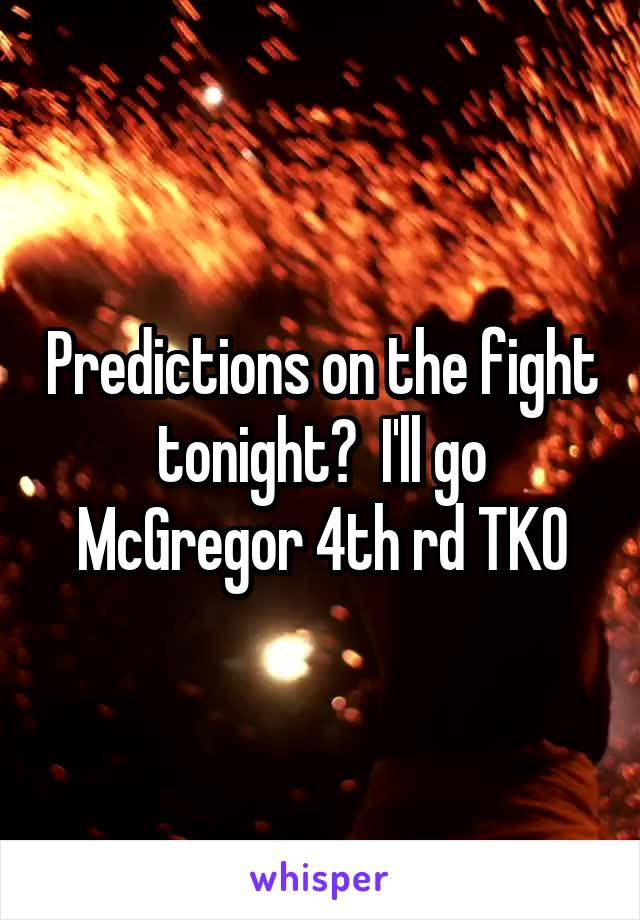 Predictions on the fight tonight?  I'll go McGregor 4th rd TKO