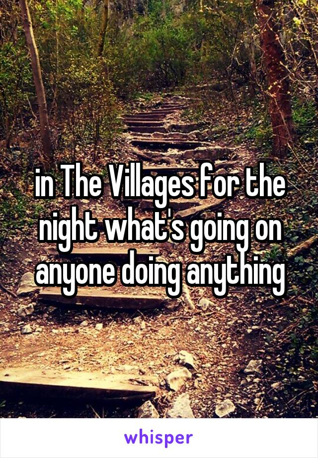 in The Villages for the night what's going on anyone doing anything