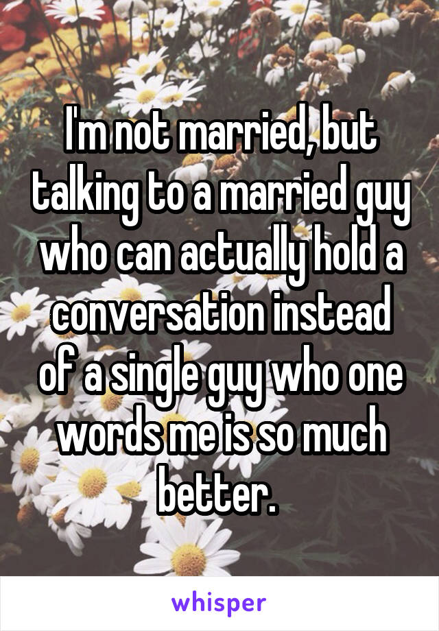 I'm not married, but talking to a married guy who can actually hold a conversation instead of a single guy who one words me is so much better.