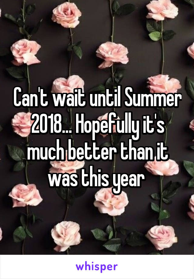 Can't wait until Summer 2018... Hopefully it's much better than it was this year
