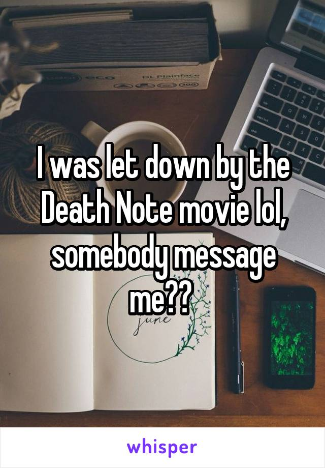 I was let down by the Death Note movie lol, somebody message me??