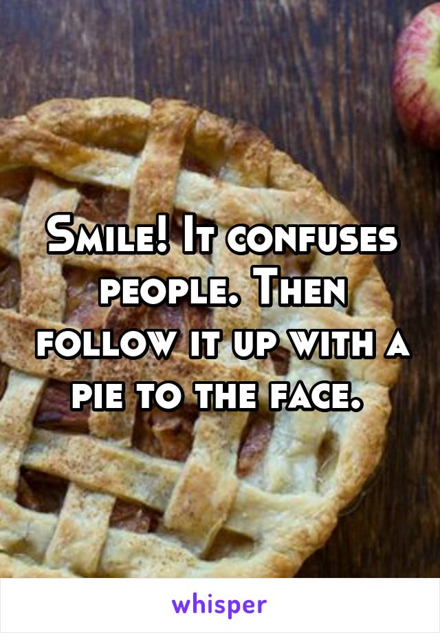 Smile! It confuses people. Then follow it up with a pie to the face.