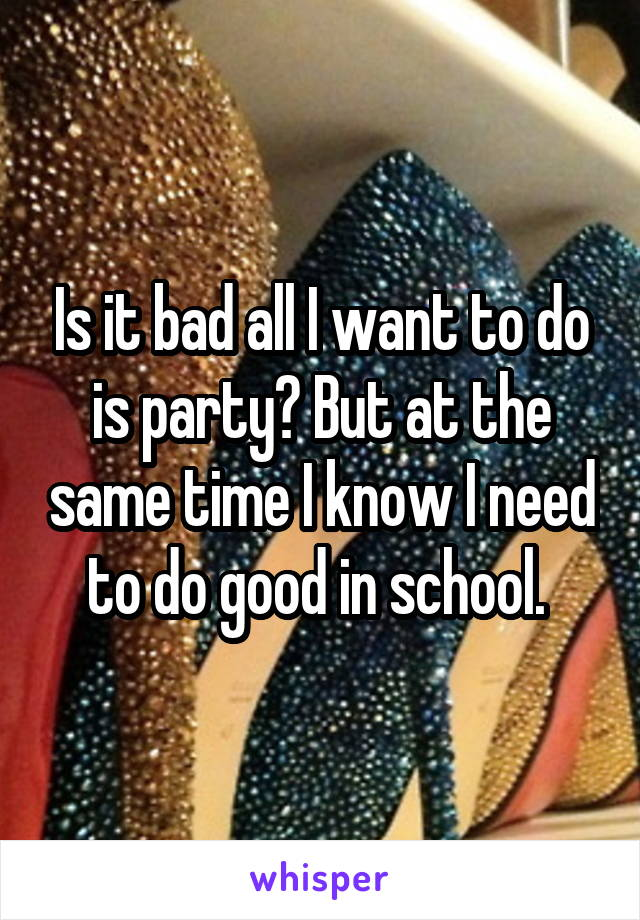 Is it bad all I want to do is party? But at the same time I know I need to do good in school.