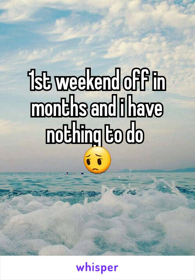 1st weekend off in months and i have nothing to do  😔