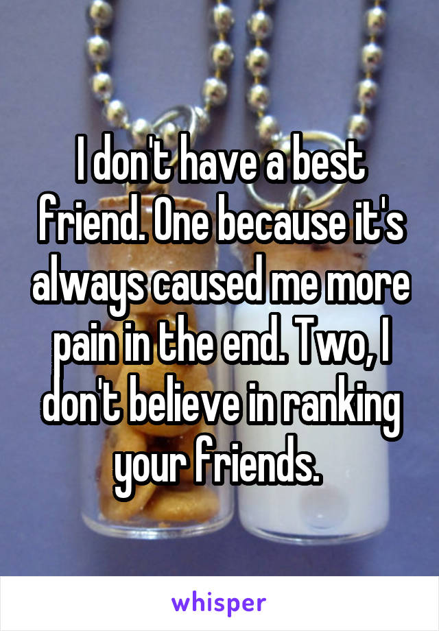 I don't have a best friend. One because it's always caused me more pain in the end. Two, I don't believe in ranking your friends.