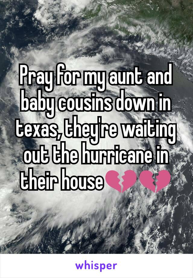 Pray for my aunt and baby cousins down in texas, they're waiting out the hurricane in their house💔💔