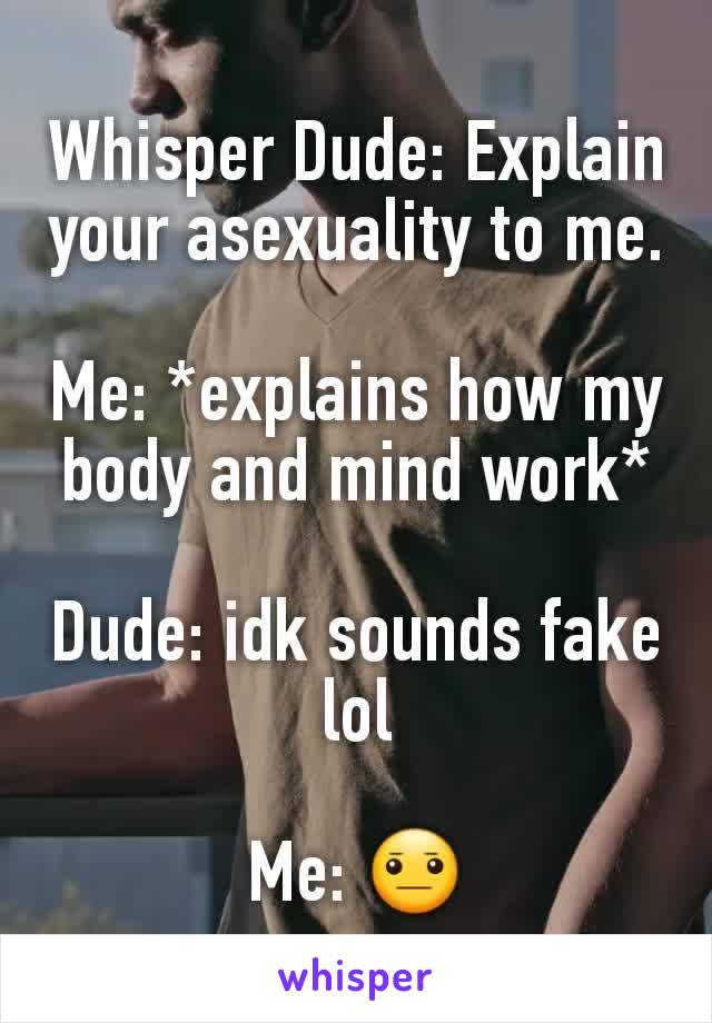 Whisper Dude: Explain your asexuality to me.  Me: *explains how my body and mind work*  Dude: idk sounds fake lol  Me: 😐