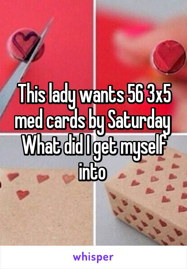 This lady wants 56 3x5 med cards by Saturday  What did I get myself into