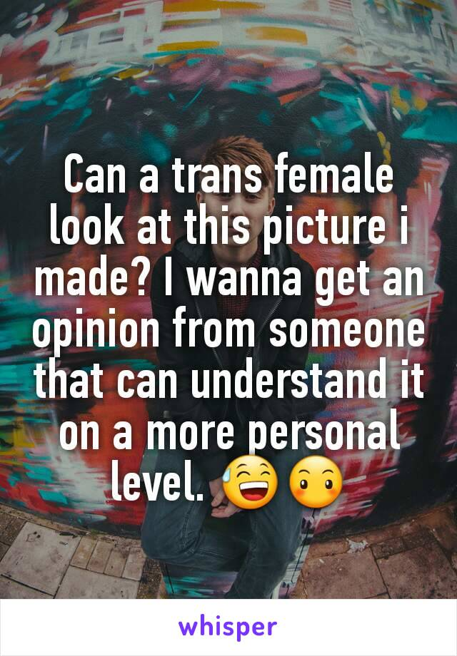 Can a trans female look at this picture i made? I wanna get an opinion from someone that can understand it on a more personal level. 😅😶