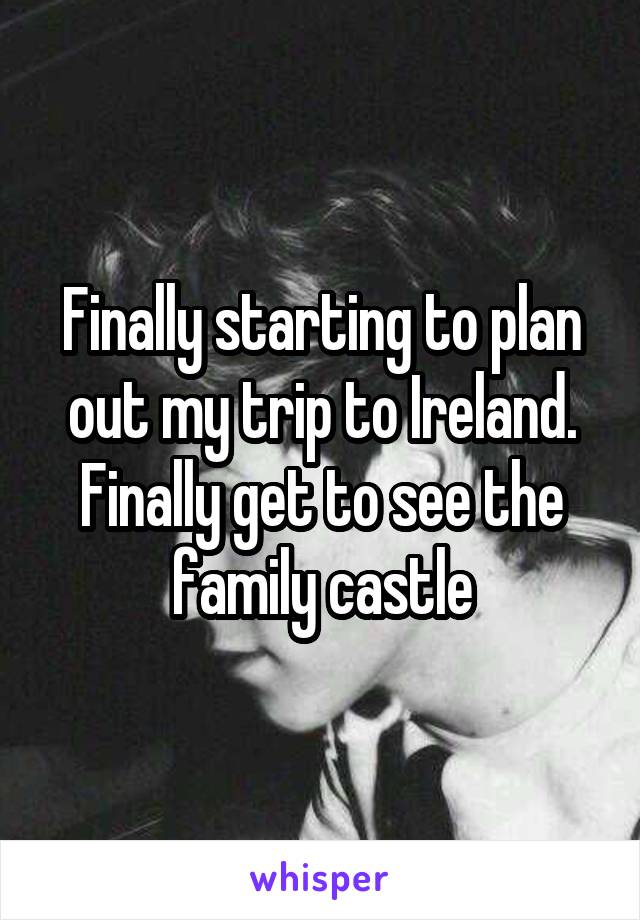Finally starting to plan out my trip to Ireland. Finally get to see the family castle