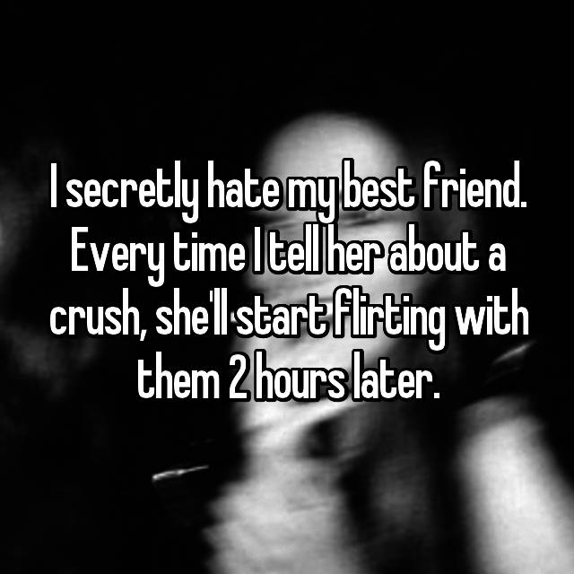 I secretly hate my best friend. Every time I tell her about a crush, she'll start flirting with them 2 hours later.