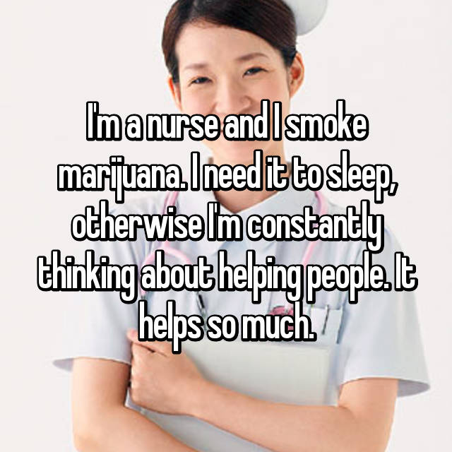 I'm a nurse and I smoke marijuana. I need it to sleep, otherwise I'm constantly thinking about helping people. It helps so much.