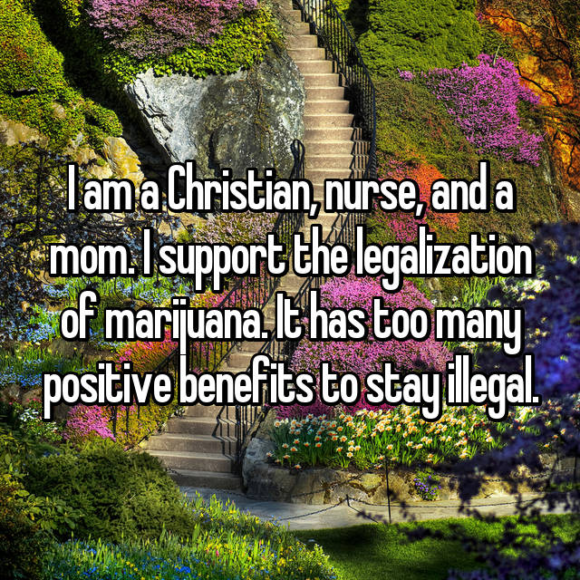 I am a Christian, nurse, and a mom. I support the legalization of marijuana. It has too many positive benefits to stay illegal.