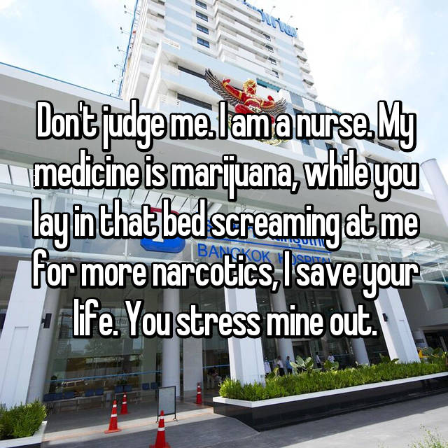 Don't judge me. I am a nurse. My medicine is marijuana, while you lay in that bed screaming at me for more narcotics, I save your life. You stress mine out.