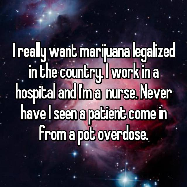 I really want marijuana legalized in the country. I work in a hospital and I'm a  nurse. Never have I seen a patient come in from a pot overdose.