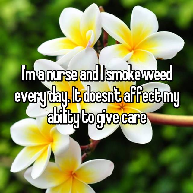 I'm a nurse and I smoke weed every day. It doesn't affect my ability to give care