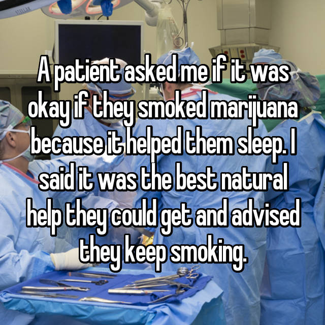 A patient asked me if it was okay if they smoked marijuana because it helped them sleep. I said it was the best natural help they could get and advised they keep smoking.