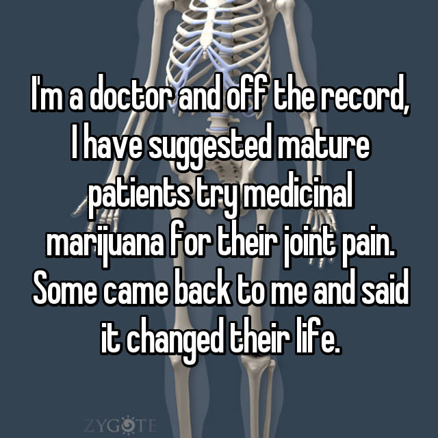 I'm a doctor and off the record, I have suggested mature patients try medicinal marijuana for their joint pain. Some came back to me and said it changed their life.