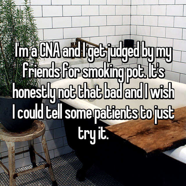 I'm a CNA and I get judged by my friends for smoking pot. It's honestly not that bad and I wish I could tell some patients to just try it.
