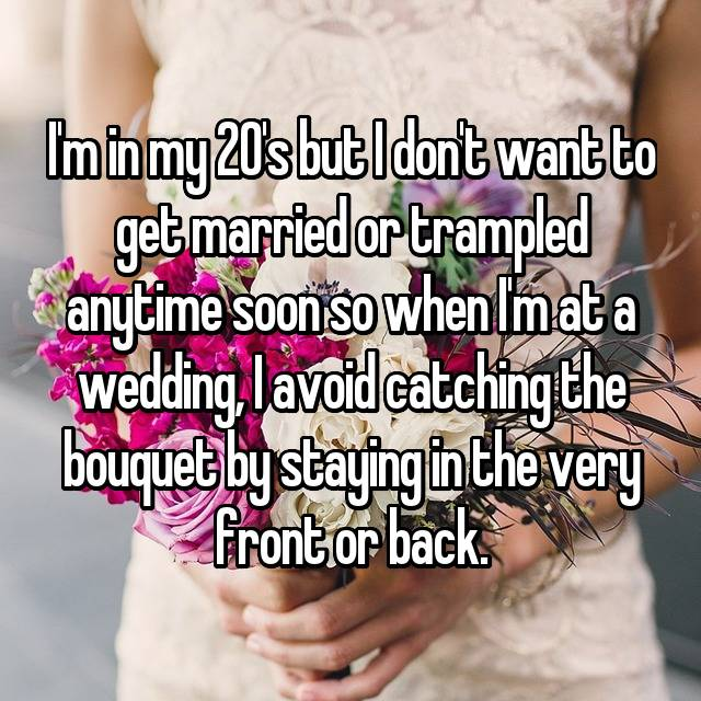 I'm in my 20's but I don't want to get married or trampled anytime soon so when I'm at a wedding, I avoid catching the bouquet by staying in the very front or back.