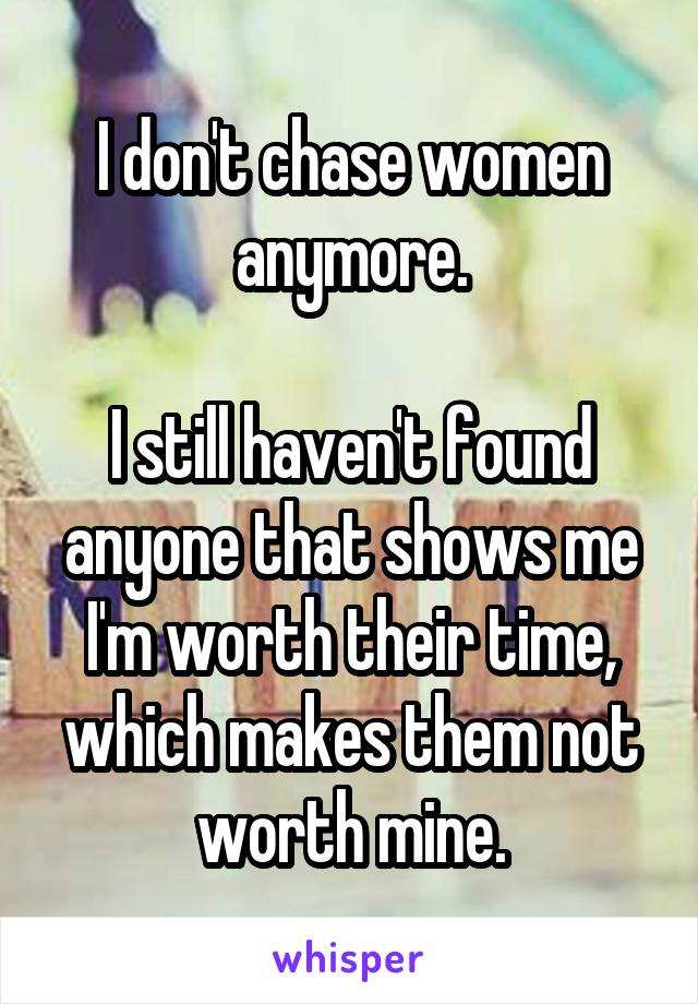 I don't chase women anymore.  I still haven't found anyone that shows me I'm worth their time, which makes them not worth mine.