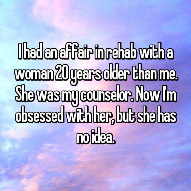 I had an affair in rehab with a woman 20 years older than me. She was my counselor. Now I'm obsessed with her, but she has no idea.
