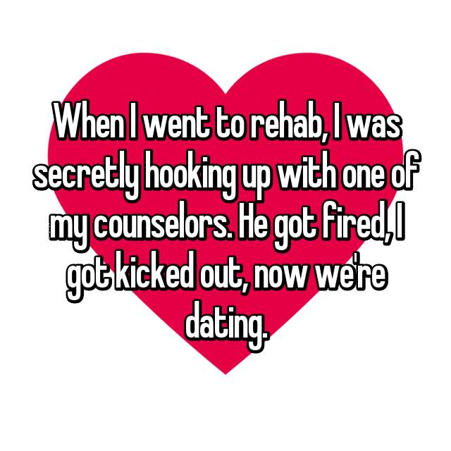 When I went to rehab, I was secretly hooking up with one of my counselors. He got fired, I got kicked out, now we're dating.