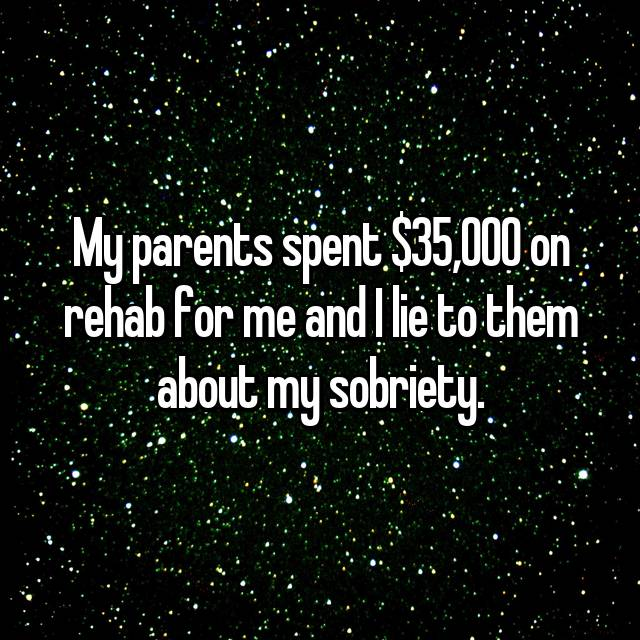 My parents spent $35,000 on rehab for me and I lie to them about my sobriety.