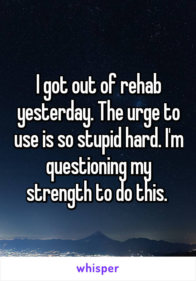 I got out of rehab yesterday. The urge to use is so stupid hard. I'm questioning my strength to do this.
