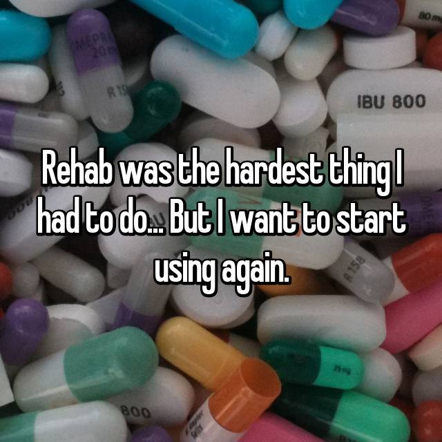 Rehab was the hardest thing I had to do... But I want to start using again.
