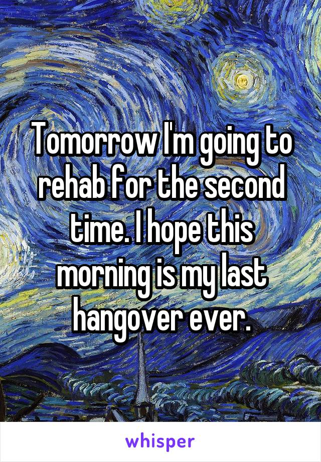 Tomorrow I'm going to rehab for the second time. I hope this morning is my last hangover ever.