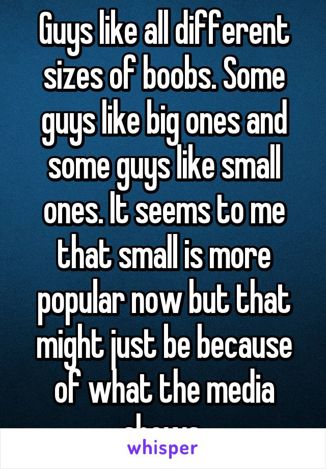 Guys like all different sizes of boobs. Some guys like big ones and some guys like small ones. It seems to me that small is more popular now but that might just be because of what the media shows