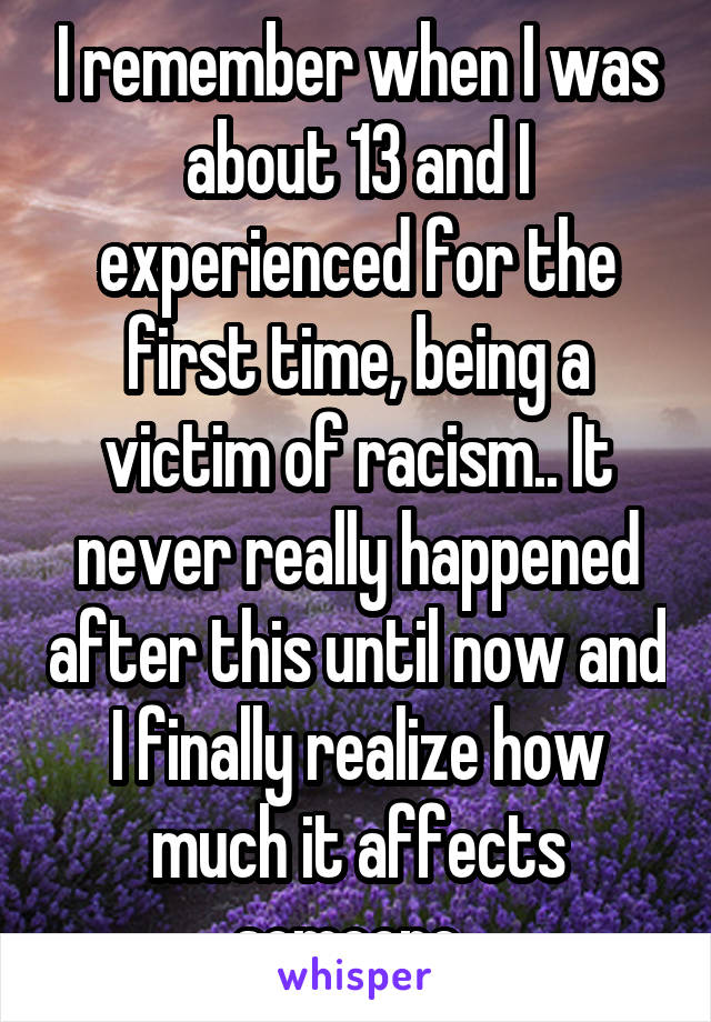 I remember when I was about 13 and I experienced for the first time, being a victim of racism.. It never really happened after this until now and I finally realize how much it affects someone..