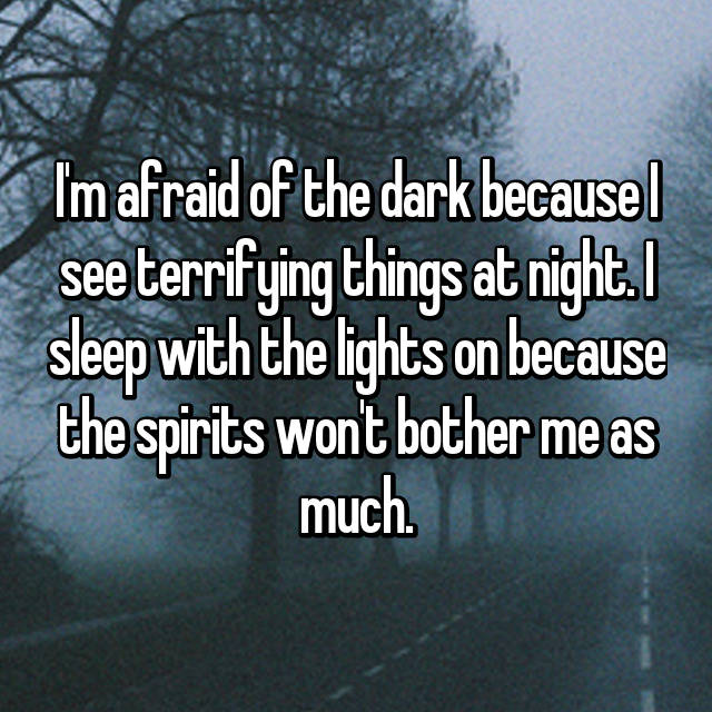 I'm afraid of the dark because I see terrifying things at night. I sleep with the lights on because the spirits won't bother me as much.