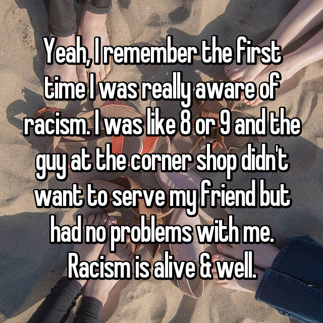 Yeah, I remember the first time I was really aware of racism. I was like 8 or 9 and the guy at the corner shop didn't want to serve my friend but had no problems with me. Racism is alive & well.