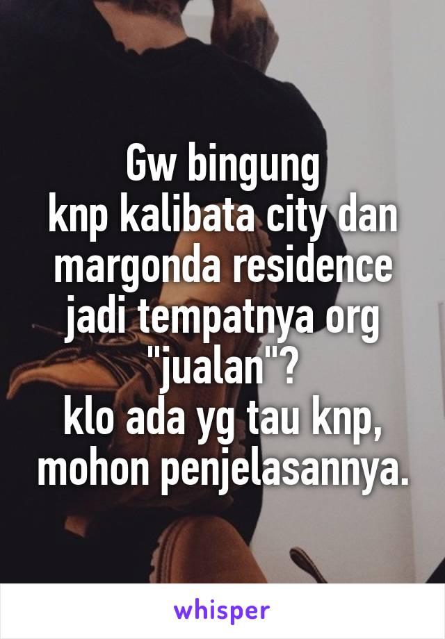 """Gw bingung knp kalibata city dan margonda residence jadi tempatnya org """"jualan""""? klo ada yg tau knp, mohon penjelasannya."""