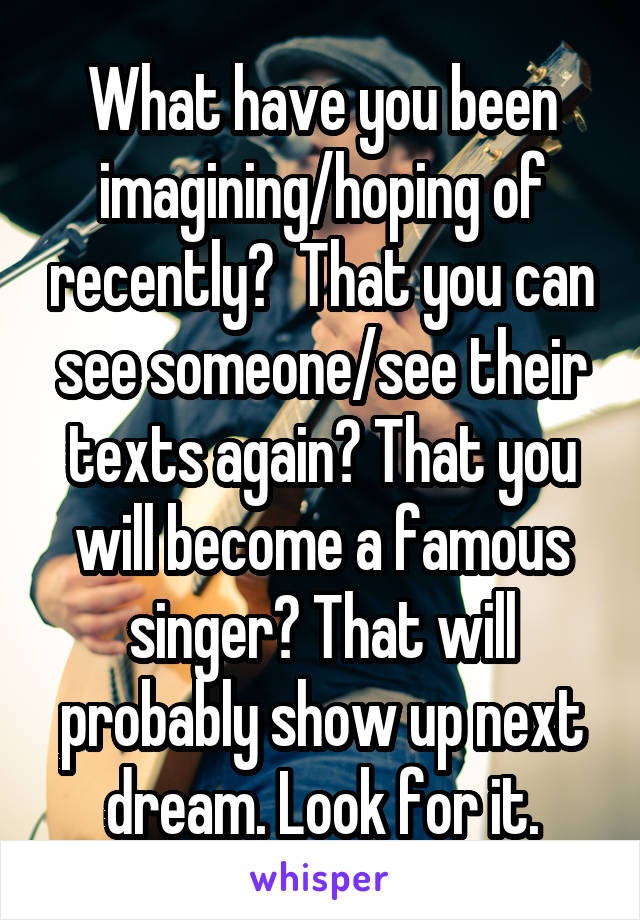 What have you been imagining/hoping of recently?  That you can see someone/see their texts again? That you will become a famous singer? That will probably show up next dream. Look for it.