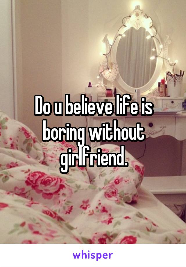 Do u believe life is boring without girlfriend.