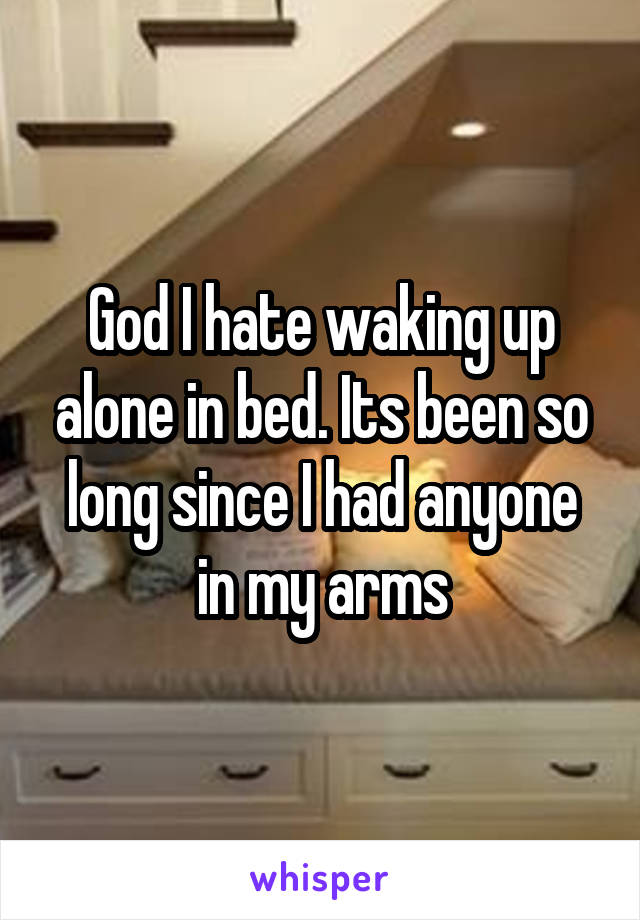 God I hate waking up alone in bed. Its been so long since I had anyone in my arms