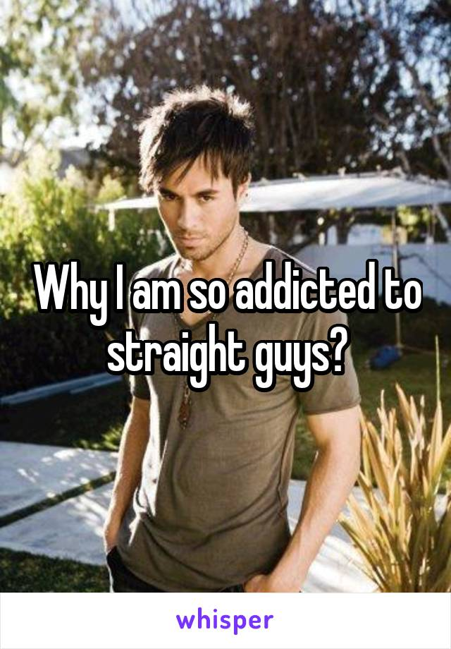 Why I am so addicted to straight guys?