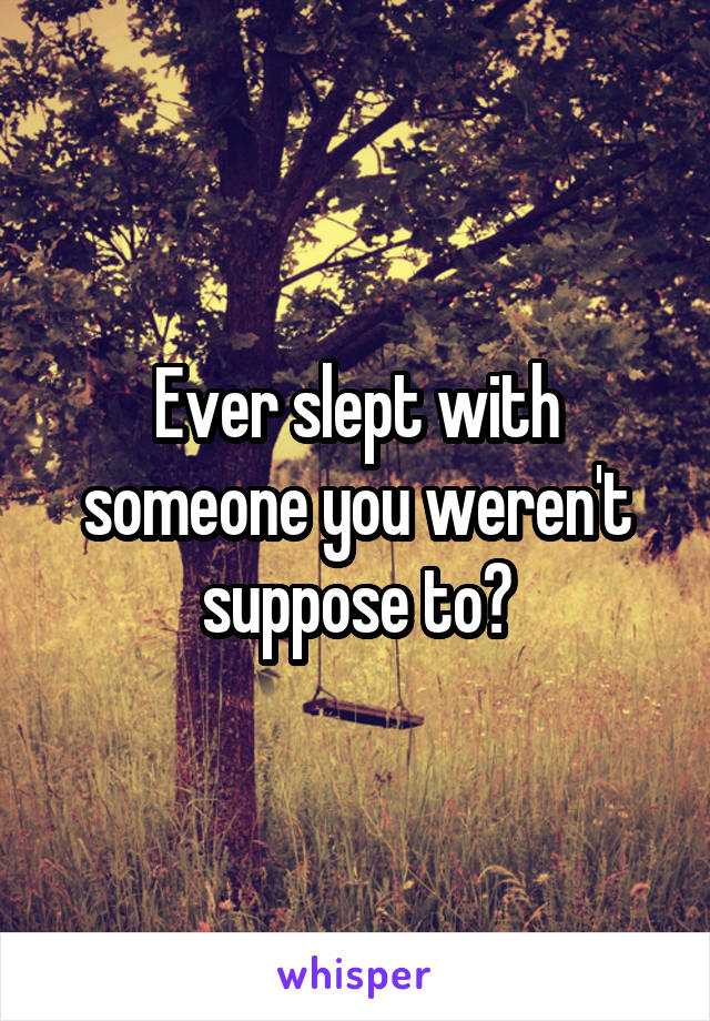Ever slept with someone you weren't suppose to?