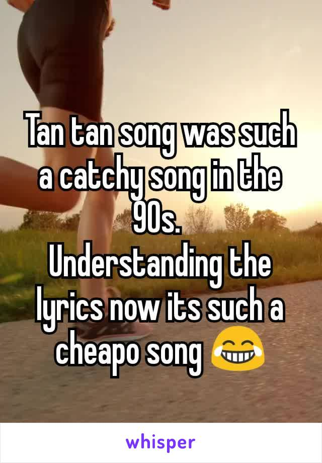 Tan tan song was such a catchy song in the 90s.  Understanding the lyrics now its such a cheapo song 😂