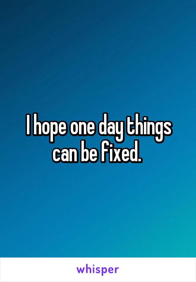 I hope one day things can be fixed.