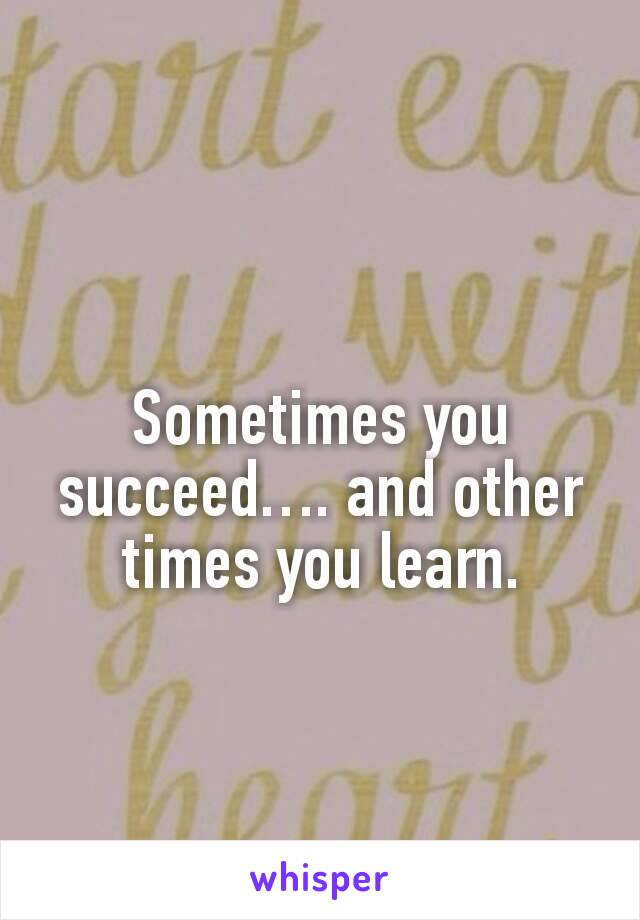 Sometimes you succeed…. and other times you learn.