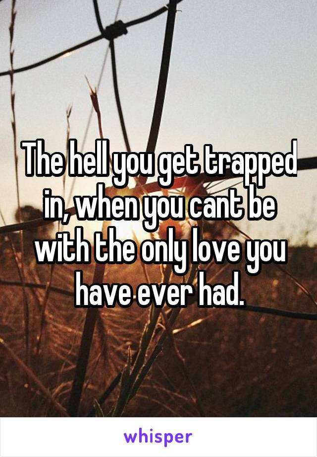 The hell you get trapped in, when you cant be with the only love you have ever had.