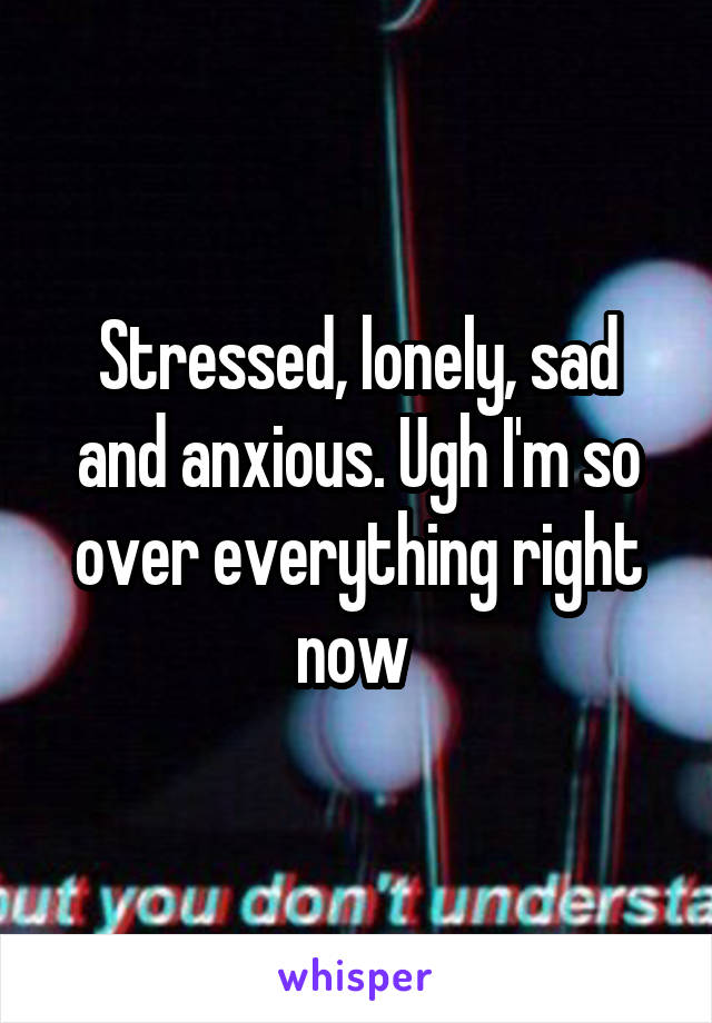 Stressed, lonely, sad and anxious. Ugh I'm so over everything right now