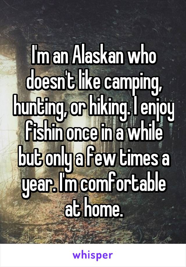 I'm an Alaskan who doesn't like camping, hunting, or hiking. I enjoy fishin once in a while but only a few times a year. I'm comfortable at home.