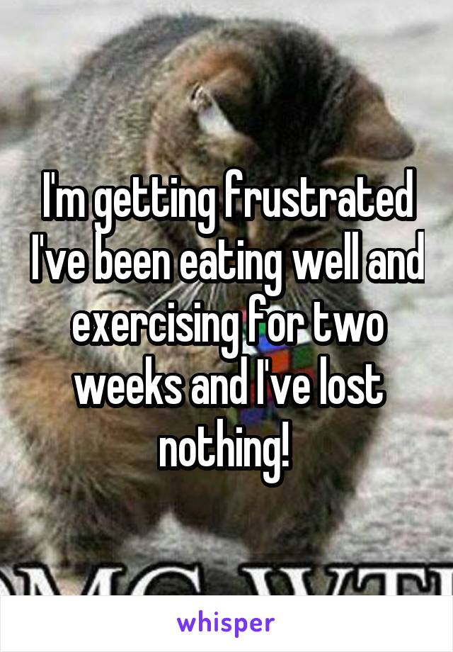I'm getting frustrated I've been eating well and exercising for two weeks and I've lost nothing!