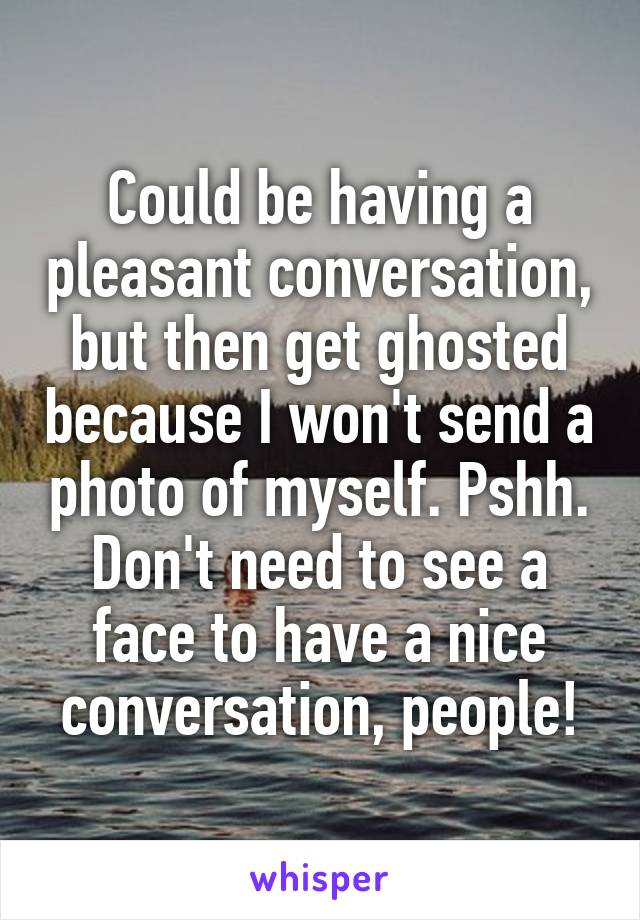 Could be having a pleasant conversation, but then get ghosted because I won't send a photo of myself. Pshh. Don't need to see a face to have a nice conversation, people!