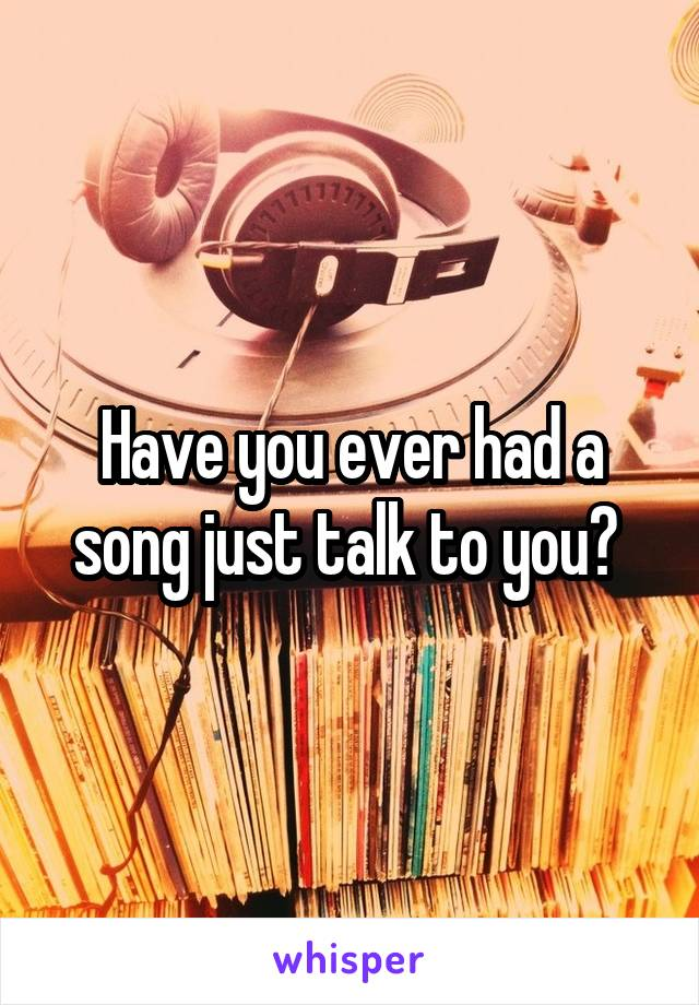 Have you ever had a song just talk to you?